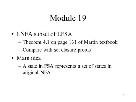 1 Module 19 LNFA subset of LFSA –Theorem 4.1 on page 131 of Martin textbook –Compare with set closure proofs Main idea –A state in FSA represents a set.