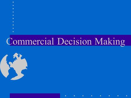 Commercial Decision Making Commercial Opns Need to focus on safety Decisions may not be popular Never base inflight decisions on how it will affect your.