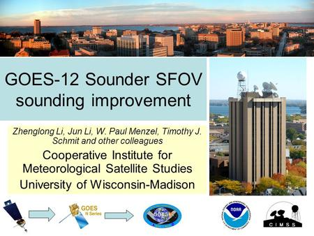GOES-12 Sounder SFOV sounding improvement Zhenglong Li, Jun Li, W. Paul Menzel, Timothy J. Schmit and other colleagues Cooperative Institute for Meteorological.