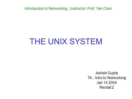 THE UNIX SYSTEM Ashish Gupta TA, Intro to Networking Jan 14 2004 Recital 2 Introduction to Networking, Instructor: Prof. Yan Chen.