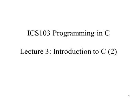 1 ICS103 Programming in C Lecture 3: Introduction to C (2)