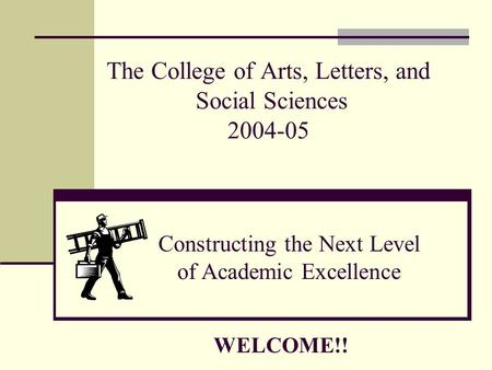 The College of Arts, Letters, and Social Sciences 2004-05 Constructing the Next Level of Academic Excellence WELCOME!!