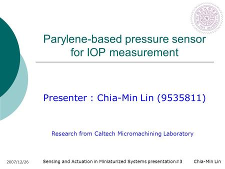 Sensing and Actuation in Miniaturized Systems presentation#3 Chia-Min Lin 2007/12/26 Parylene-based pressure sensor for IOP measurement Presenter : Chia-Min.