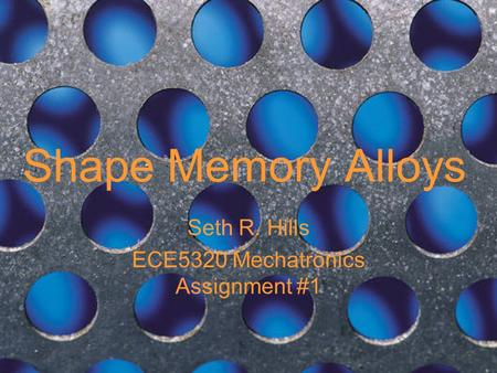 Shape Memory Alloys Seth R. Hills ECE5320 Mechatronics Assignment #1.