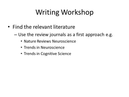 Writing Workshop Find the relevant literature – Use the review journals as a first approach e.g. Nature Reviews Neuroscience Trends in Neuroscience Trends.