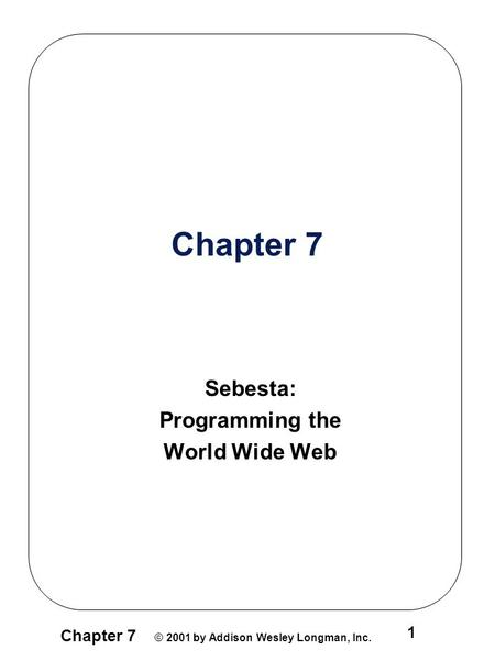 Chapter 7 © 2001 by Addison Wesley Longman, Inc. 1 Chapter 7 Sebesta: Programming the World Wide Web.