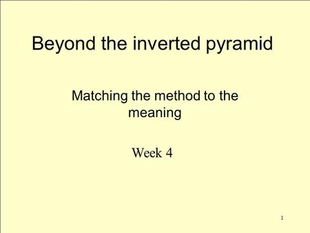 1 Beyond the inverted pyramid Matching the method to the meaning Week 4.