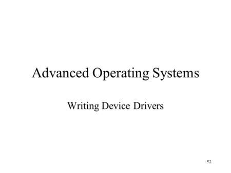 52 Advanced Operating Systems Writing Device Drivers.