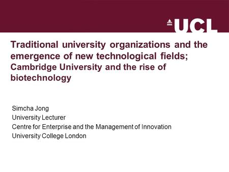 Traditional university organizations and the emergence of new technological fields; Cambridge University and the rise of biotechnology Simcha Jong University.