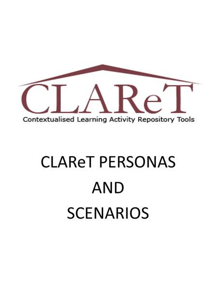 CLAReT PERSONAS AND SCENARIOS. When? Personas were used in the CLAReT workshops as a role play activity. Participants were required to assume a persona.