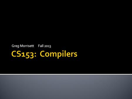 Greg MorrisettFall 2013.  Compilers.  (duh)  Translating one programming language into another.  Also interpreters.  Translating and running a language.