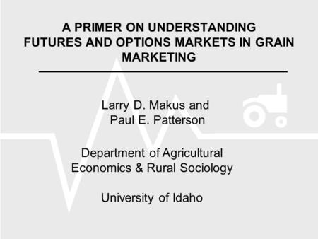 A PRIMER ON UNDERSTANDING FUTURES AND OPTIONS MARKETS IN GRAIN MARKETING Larry D. Makus and Paul E. Patterson Department of Agricultural Economics & Rural.