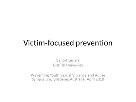 Victim-focused prevention Benoit Leclerc Griffith University Preventing Youth Sexual Violence and Abuse Symposium, Brisbane, Australia, April 2010.