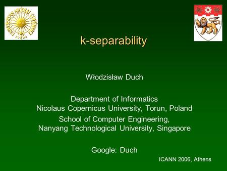 K-separability Włodzisław Duch Department of Informatics Nicolaus Copernicus University, Torun, Poland School of Computer Engineering, Nanyang Technological.