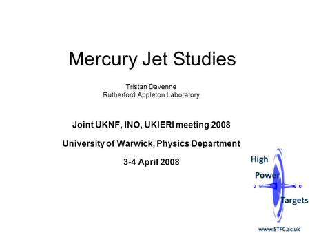 Mercury Jet Studies Tristan Davenne Rutherford Appleton Laboratory Joint UKNF, INO, UKIERI meeting 2008 University of Warwick, Physics Department 3-4 April.