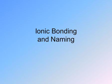 Ionic Bonding and Naming. Naming Binary Covalent Compounds.