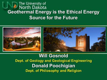 Geothermal Energy is the Ethical Energy Source for the Future Will Gosnold Dept. of Geology and Geological Engineering Donald Poochigian Dept. of Philosophy.