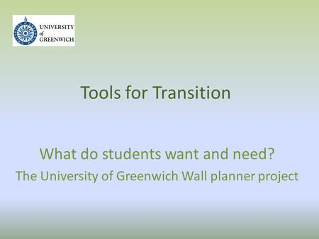 Tools for Transition What do students want and need? The University of Greenwich Wall planner project.