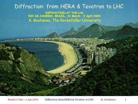 Brazil 31 Mar – 2 Apr 2004 Diffraction: from HERA & Tevatron to LHC K. Goulianos1 Diffraction: from HERA & Tevatron to LHC K. Goulianos, The Rockefeller.
