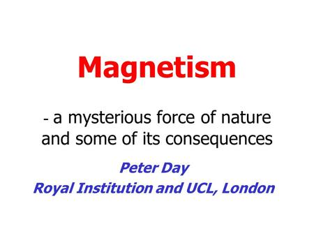 Magnetism - a mysterious force of nature and some of its consequences Peter Day Royal Institution and UCL, London.