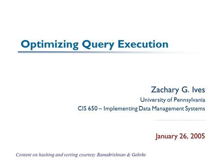 Optimizing Query Execution Zachary G. Ives University of Pennsylvania CIS 650 – Implementing Data Management Systems January 26, 2005 Content on hashing.