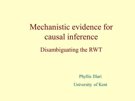 Mechanistic evidence for causal inference Phyllis Illari University of Kent Disambiguating the RWT.