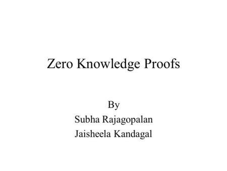Zero Knowledge Proofs By Subha Rajagopalan Jaisheela Kandagal.
