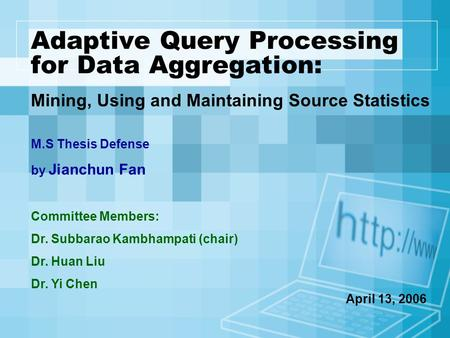 Adaptive Query Processing for Data Aggregation: Mining, Using and Maintaining Source Statistics M.S Thesis Defense by Jianchun Fan Committee Members: Dr.