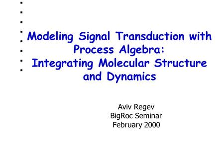 Modeling Signal Transduction with Process Algebra: Integrating Molecular Structure and Dynamics Aviv Regev BigRoc Seminar February 2000.