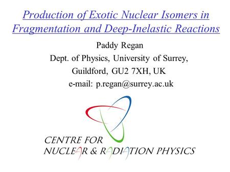 Production of Exotic Nuclear Isomers in Fragmentation and Deep-Inelastic Reactions Paddy Regan Dept. of Physics, University of Surrey, Guildford, GU2.