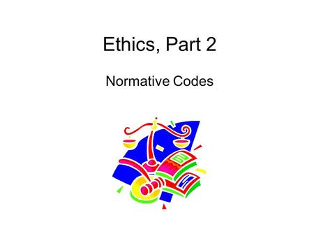 Ethics, Part 2 Normative Codes. a) DEONTOOGICAL: [161-65] i) DUTY-BASED ii) CATEGORICAL IMPERATIVE -UNIVERSALIZING ACTS iii) MAXIM OF RESPECT iv) MOTIVES.