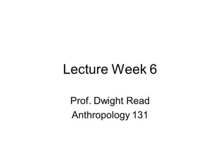 Lecture Week 6 Prof. Dwight Read Anthropology 131.