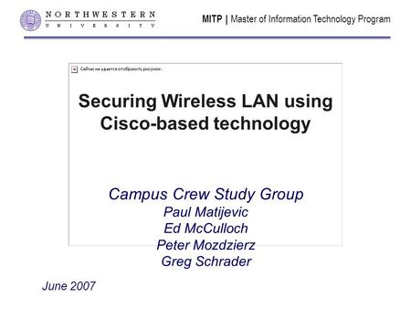 MITP | Master of Information Technology Program Securing Wireless LAN using Cisco-based technology Campus Crew Study Group Paul Matijevic Ed McCulloch.