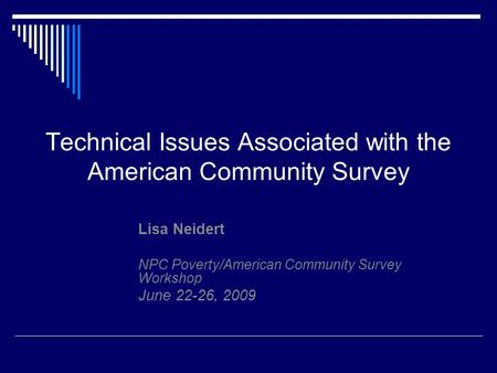 Technical Issues Associated with the American Community Survey Lisa Neidert NPC Poverty/American Community Survey Workshop June 22-26, 2009.