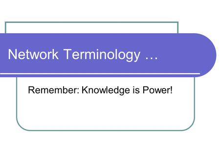 Network Terminology … Remember: Knowledge is Power!