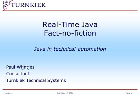 Copyright © 2001Page 1 11-6-2015 Real-Time Java Fact-no-fiction Java in technical automation Paul Wijntjes Consultant Turnkiek Technical Systems.
