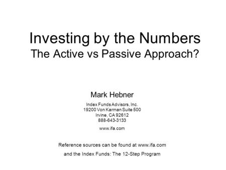 Investing by the Numbers The Active vs Passive Approach? Mark Hebner Index Funds Advisors, Inc. 19200 Von Karman Suite 500 Irvine, CA 92612 888-643-3133.