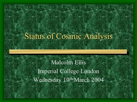 1 Status of Cosmic Analysis Malcolm Ellis Imperial College London Wednesday 10 th March 2004.