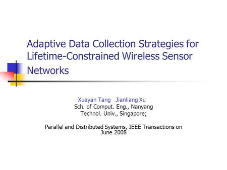 Adaptive Data Collection Strategies for Lifetime-Constrained Wireless Sensor Networks Xueyan Tang Jianliang Xu Sch. of Comput. Eng., Nanyang Technol. Univ.,