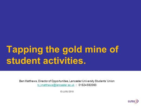 Tapping the gold mine of student activities. Ben Matthews, Director of Opportunities, Lancaster University Students' Union