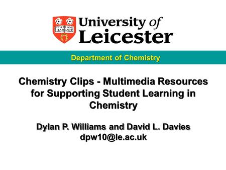 Chemistry Clips - Multimedia Resources for Supporting Student Learning in Chemistry Dylan P. Williams and David L. Davies Chemistry Clips.