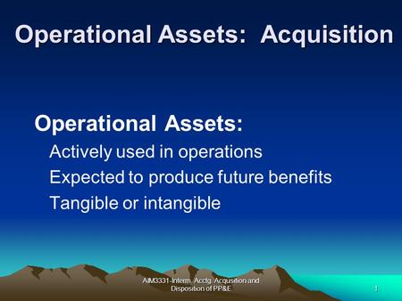 AIM3331-Interm. Acctg. Acqusition and Disposition of PP&E1 Operational Assets: Acquisition Operational Assets: Actively used in operations Expected to.