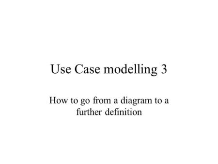 Use Case modelling 3 How to go from a diagram to a further definition.