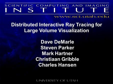 Distributed Interactive Ray Tracing for Large Volume Visualization Dave DeMarle Steven Parker Mark Hartner Christiaan Gribble Charles Hansen.