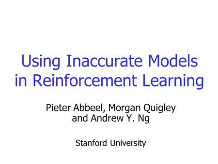 Using Inaccurate Models in Reinforcement Learning Pieter Abbeel, Morgan Quigley and Andrew Y. Ng Stanford University.