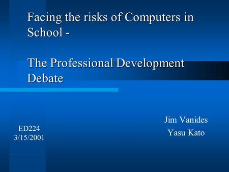 Facing the risks of Computers in School - The Professional Development Debate Jim Vanides Yasu Kato ED224 3/15/2001.