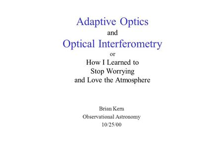 Adaptive Optics and Optical Interferometry or How I Learned to Stop Worrying and Love the Atmosphere Brian Kern Observational Astronomy 10/25/00.