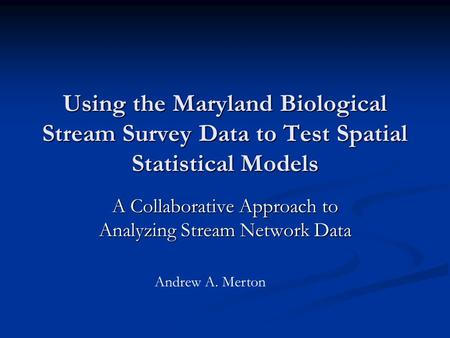 Using the Maryland Biological Stream Survey Data to Test Spatial Statistical Models A Collaborative Approach to Analyzing Stream Network Data Andrew A.