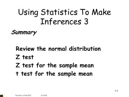 3.11 Using Statistics To Make Inferences 3 Summary Review the normal distribution Z test Z test for the sample mean t test for the sample mean Thursday,
