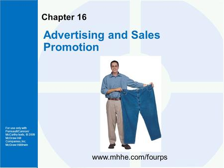 For use only with Perreault/Cannon/ McCarthy texts, © 2009 McGraw-Hill Companies, Inc. McGraw-Hill/Irwin Chapter 16 Advertising and Sales Promotion www.mhhe.com/fourps.